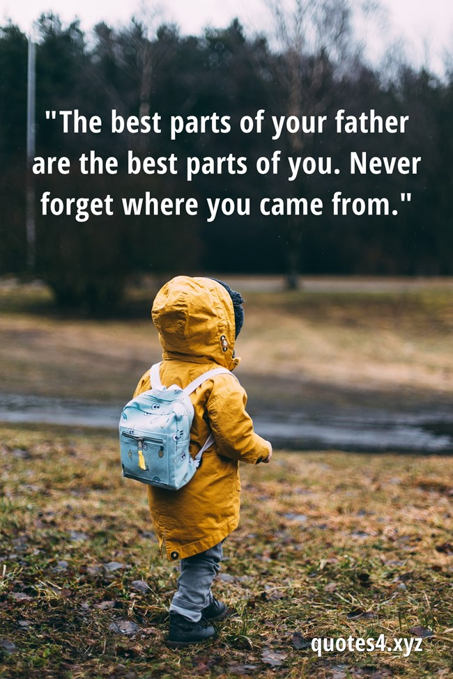 The best parts of your father are the best parts of you. Never forget where you came from